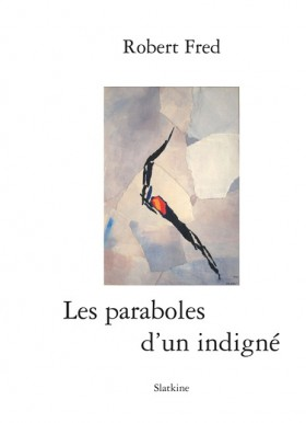 Les paraboles d'un indigné, de Robert Fred, parution en 2010 aux Éditions Slatkine. Illustrations: Carl fantin